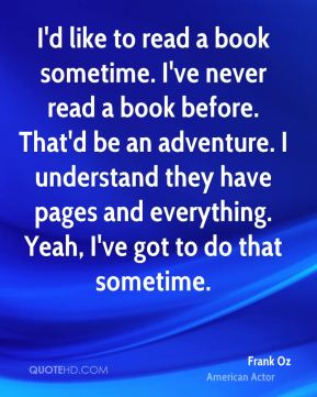 I'd like to read a book sometime. I've never read a book before. That'd be an adventure. I understand they have pages and everything. Yeah, I've got to do that sometime.