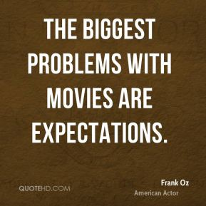 The biggest problems with movies are expectations.