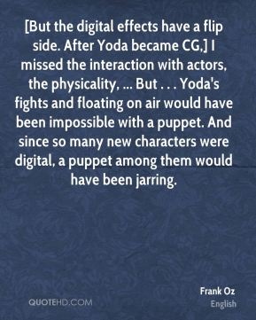 [But the digital effects have a flip side. After Yoda became CG,] I missed the interaction with actors, the physicality, ... But . . . Yoda's fights and floating on air would have been impossible with a puppet. And since so many new characters were digital, a puppet among them would have been jarring.