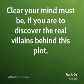 Clear your mind must be, if you are to discover the real villains behind this plot.
