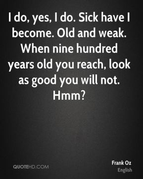 I do, yes, I do. Sick have I become. Old and weak. When nine hundred years old you reach, look as good you will not. Hmm?