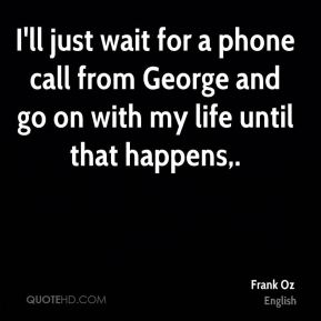 I'll just wait for a phone call from George and go on with my life until that happens.