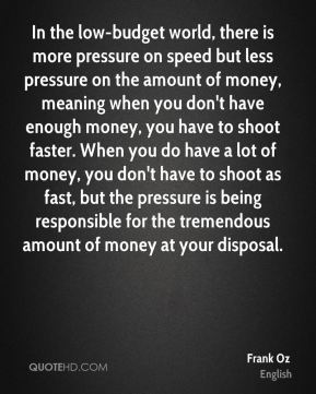 Frank Oz - In the low-budget world, there is more pressure on speed but less pressure on the amount of money, meaning when you don't have enough money, you have to shoot faster. When you do have a lot of money, you don't have to shoot as fast, but the pressure is being responsible for the tremendous amount of money at your disposal.