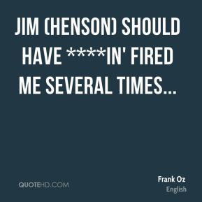 Frank Oz - Jim (Henson) should have ****in' fired me several times...