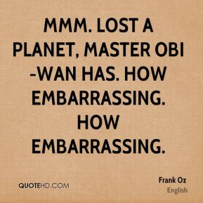 Mmm. Lost a planet, Master Obi-Wan has. How embarrassing. How embarrassing.