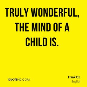 Frank Oz - Truly wonderful, the mind of a child is.