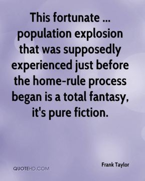 Frank Taylor - This fortunate ... population explosion that was supposedly experienced just before the home-rule process began is a total fantasy, it's pure fiction.