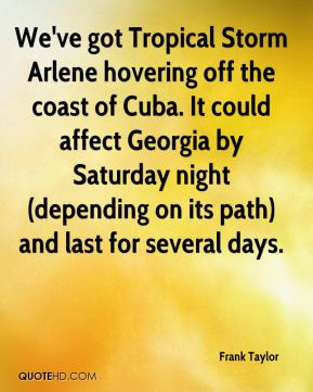 Frank Taylor - We've got Tropical Storm Arlene hovering off the coast of Cuba. It could affect Georgia by Saturday night (depending on its path) and last for several days.