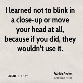 Frankie Avalon - I learned not to blink in a close-up or move your head at all, because if you did, they wouldn't use it.