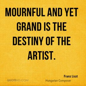 Franz Liszt - Mournful and yet grand is the destiny of the artist.