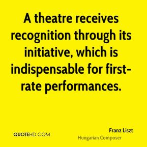 Franz Liszt - A theatre receives recognition through its initiative, which is indispensable for first-rate performances.