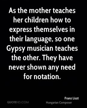 Franz Liszt - As the mother teaches her children how to express themselves in their language, so one Gypsy musician teaches the other. They have never shown any need for notation.