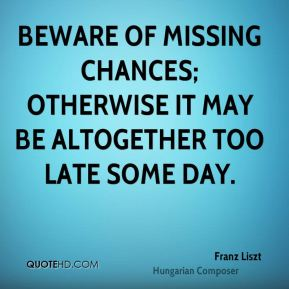 Franz Liszt - Beware of missing chances; otherwise it may be altogether too late some day.