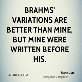 Franz Liszt - Brahms' Variations are better than mine, but mine were written before his.
