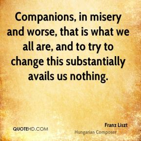 Franz Liszt - Companions, in misery and worse, that is what we all are, and to try to change this substantially avails us nothing.