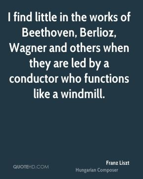 Franz Liszt - I find little in the works of Beethoven, Berlioz, Wagner and others when they are led by a conductor who functions like a windmill.