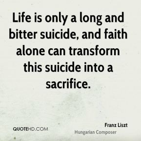 Franz Liszt - Life is only a long and bitter suicide, and faith alone can transform this suicide into a sacrifice.