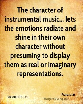 Franz Liszt - The character of instrumental music... lets the emotions radiate and shine in their own character without presuming to display them as real or imaginary representations.
