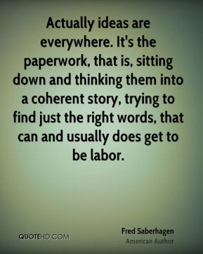 Actually ideas are everywhere. It's the paperwork, that is, sitting down and thinking them into a coherent story, trying to find just the right words, that can and usually does get to be labor.