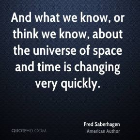 And what we know, or think we know, about the universe of space and time is changing very quickly.