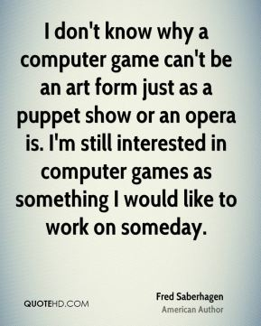 I don't know why a computer game can't be an art form just as a puppet show or an opera is. I'm still interested in computer games as something I would like to work on someday.