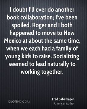 Fred Saberhagen - I doubt I'll ever do another book collaboration; I've been spoiled. Roger and I both happened to move to New Mexico at about the same time, when we each had a family of young kids to raise. Socializing seemed to lead naturally to working together.