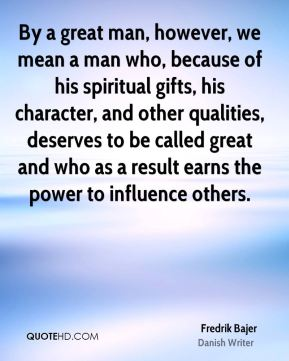 By a great man, however, we mean a man who, because of his spiritual gifts, his character, and other qualities, deserves to be called great and who as a result earns the power to influence others.
