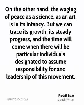 Fredrik Bajer - On the other hand, the waging of peace as a science, as an art, is in its infancy. But we can trace its growth, its steady progress, and the time will come when there will be particular individuals designated to assume responsibility for and leadership of this movement.