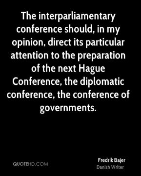 The interparliamentary conference should, in my opinion, direct its particular attention to the preparation of the next Hague Conference, the diplomatic conference, the conference of governments.