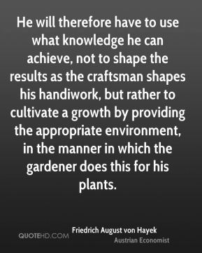 He will therefore have to use what knowledge he can achieve, not to shape the results as the craftsman shapes his handiwork, but rather to cultivate a growth by providing the appropriate environment, in the manner in which the gardener does this for his plants.