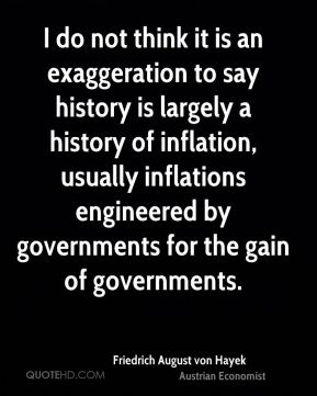 Friedrich August von Hayek - I do not think it is an exaggeration to say history is largely a history of inflation, usually inflations engineered by governments for the gain of governments.