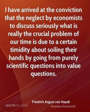 I have arrived at the conviction that the neglect by economists to discuss seriously what is really the crucial problem of our time is due to a certain timidity about soiling their hands by going from purely scientific questions into value questions.