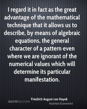 I regard it in fact as the great advantage of the mathematical technique that it allows us to describe, by means of algebraic equations, the general character of a pattern even where we are ignorant of the numerical values which will determine its particular manifestation.