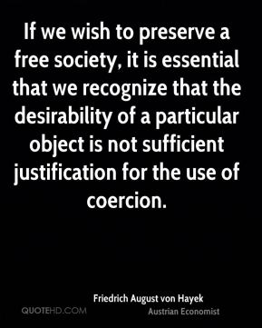 If we wish to preserve a free society, it is essential that we recognize that the desirability of a particular object is not sufficient justification for the use of coercion.