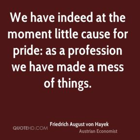 We have indeed at the moment little cause for pride: as a profession we have made a mess of things.