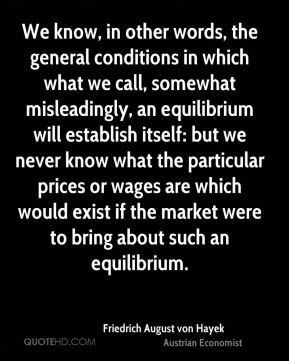We know, in other words, the general conditions in which what we call, somewhat misleadingly, an equilibrium will establish itself: but we never know what the particular prices or wages are which would exist if the market were to bring about such an equilibrium.