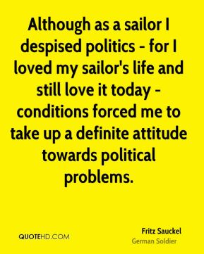Although as a sailor I despised politics - for I loved my sailor's life and still love it today - conditions forced me to take up a definite attitude towards political problems.