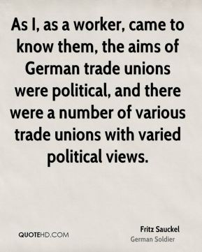Fritz Sauckel - As I, as a worker, came to know them, the aims of German trade unions were political, and there were a number of various trade unions with varied political views.