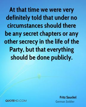 Fritz Sauckel - At that time we were very definitely told that under no circumstances should there be any secret chapters or any other secrecy in the life of the Party, but that everything should be done publicly.