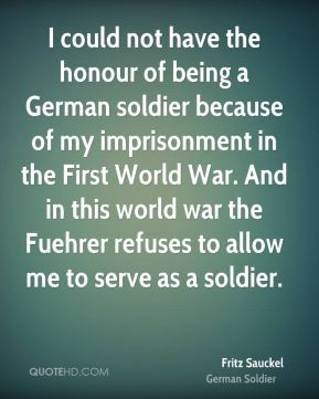 I could not have the honour of being a German soldier because of my imprisonment in the First World War. And in this world war the Fuehrer refuses to allow me to serve as a soldier.