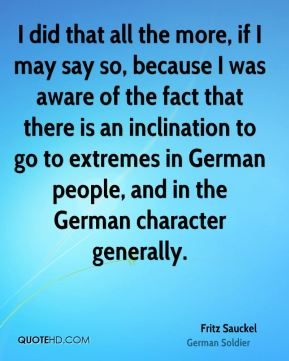 I did that all the more, if I may say so, because I was aware of the fact that there is an inclination to go to extremes in German people, and in the German character generally.