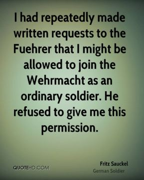 Fritz Sauckel - I had repeatedly made written requests to the Fuehrer that I might be allowed to join the Wehrmacht as an ordinary soldier. He refused to give me this permission.