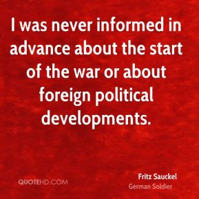 I was never informed in advance about the start of the war or about foreign political developments.