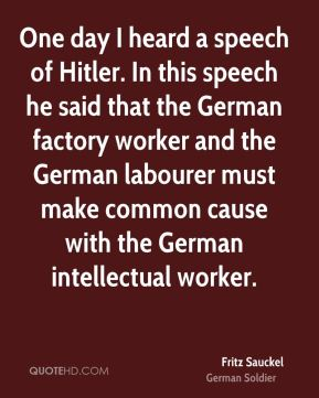 Fritz Sauckel - One day I heard a speech of Hitler. In this speech he said that the German factory worker and the German labourer must make common cause with the German intellectual worker.