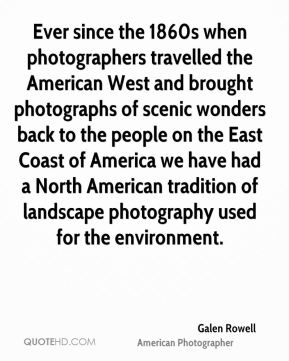 Ever since the 1860s when photographers travelled the American West and brought photographs of scenic wonders back to the people on the East Coast of America we have had a North American tradition of landscape photography used for the environment.