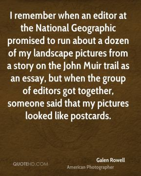 I remember when an editor at the National Geographic promised to run about a dozen of my landscape pictures from a story on the John Muir trail as an essay, but when the group of editors got together, someone said that my pictures looked like postcards.