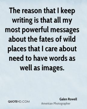 Galen Rowell - The reason that I keep writing is that all my most powerful messages about the fates of wild places that I care about need to have words as well as images.