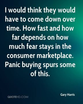 Gary Harris - I would think they would have to come down over time. How fast and how far depends on how much fear stays in the consumer marketplace. Panic buying spurs some of this.
