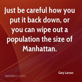 Just be careful how you put it back down, or you can wipe out a population the size of Manhattan.