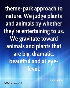 Gary Larson - theme-park approach to nature. We judge plants and animals by whether they're entertaining to us. We gravitate toward animals and plants that are big, dramatic, beautiful and at eye-level.